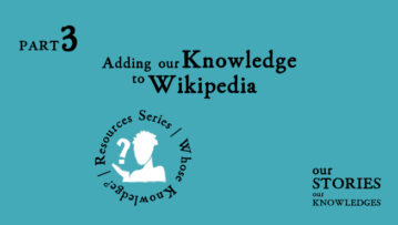 Our Stories Our Knowledges. Part 3: Adding our Knowledge to Wikipedia.