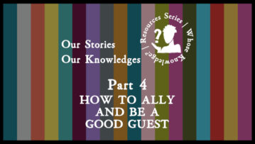 Our Stories Our Knowledges Part 4: How to ally and be a good guest