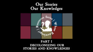 Our Stories Our Knowledges. Part 1: Decolonizing our Stories and Knowledges.